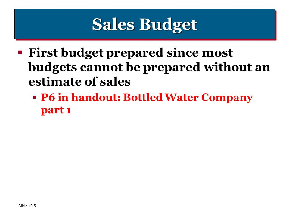 Sales Budget First budget prepared since most budgets cannot be prepared without an estimate of sales.