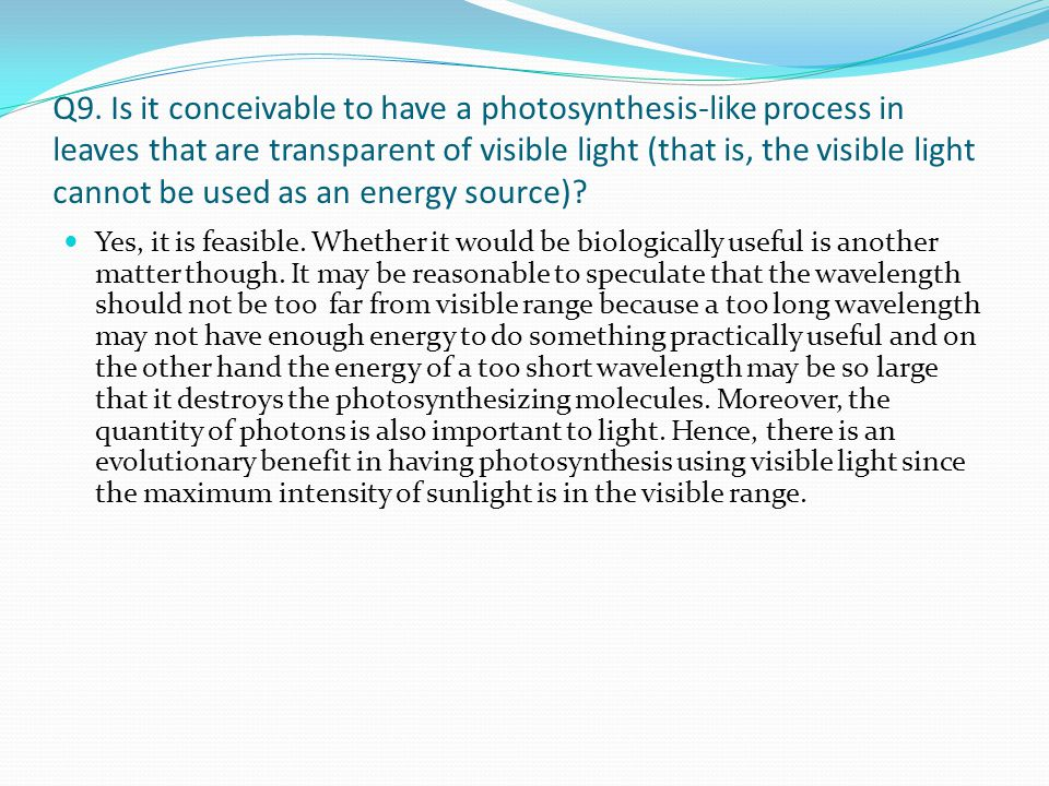Q9. Is it conceivable to have a photosynthesis-like process in leaves that are transparent of visible light (that is, the visible light cannot be used as an energy source)