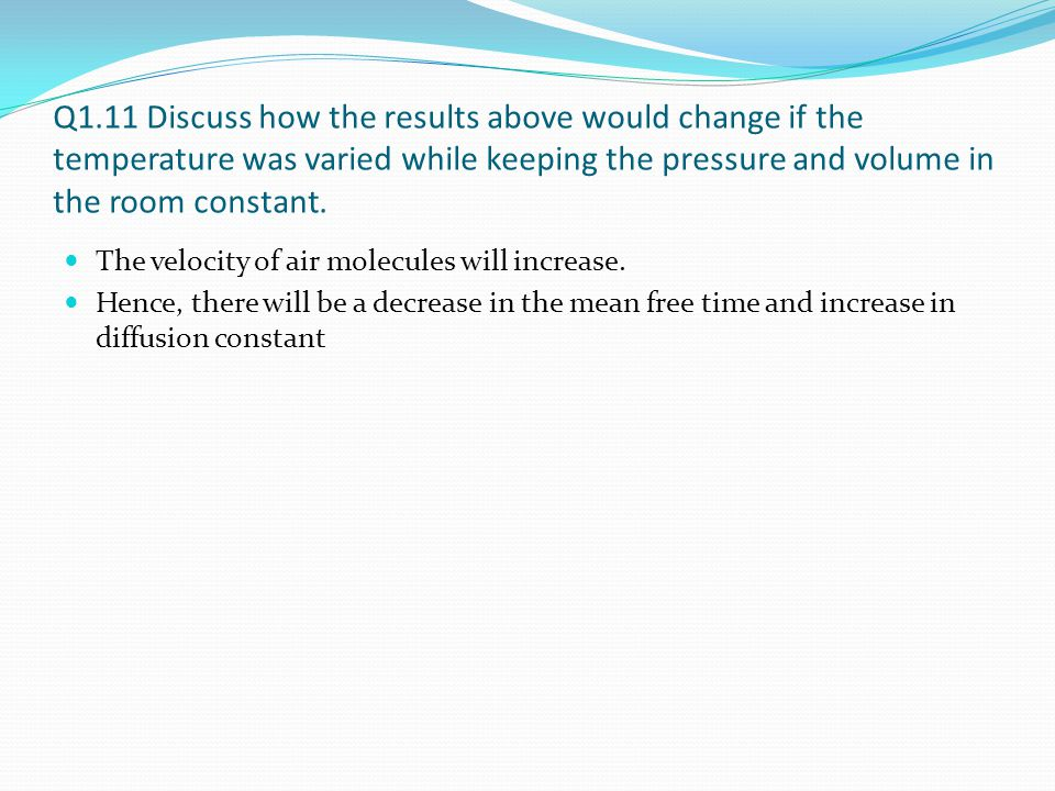 Q1.11 Discuss how the results above would change if the temperature was varied while keeping the pressure and volume in the room constant.