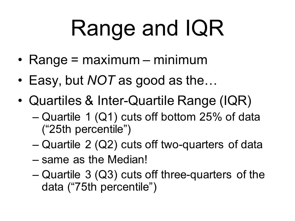 Range and IQR Range = maximum – minimum Easy, but NOT as good as the…