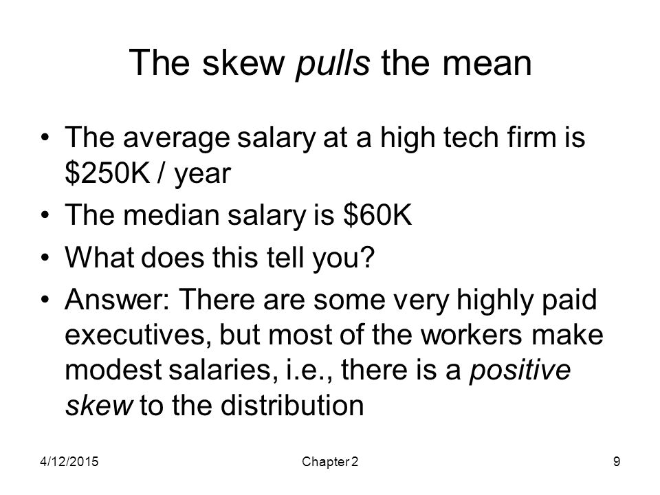 The skew pulls the mean The average salary at a high tech firm is $250K / year. The median salary is $60K.