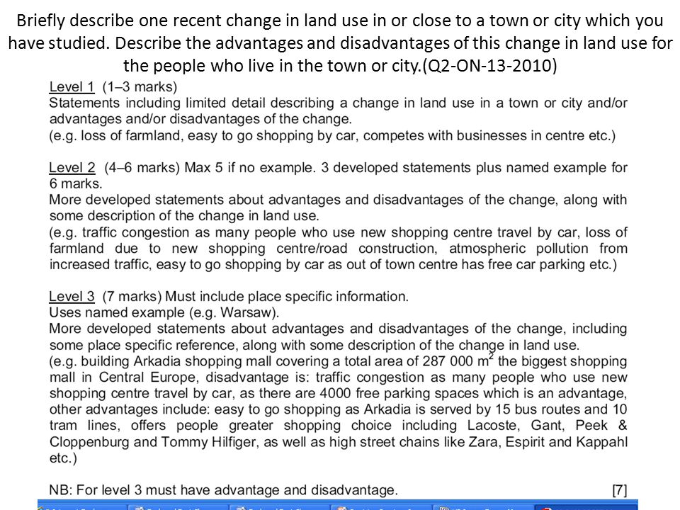 Briefly describe one recent change in land use in or close to a town or city which you have studied. Describe the advantages and disadvantages of this change in land use for the people who live in the town or city.(Q2-ON-13-2010)