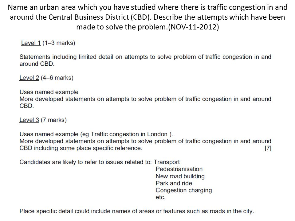 Name an urban area which you have studied where there is traffic congestion in and around the Central Business District (CBD). Describe the attempts which have been made to solve the problem.(NOV-11-2012)