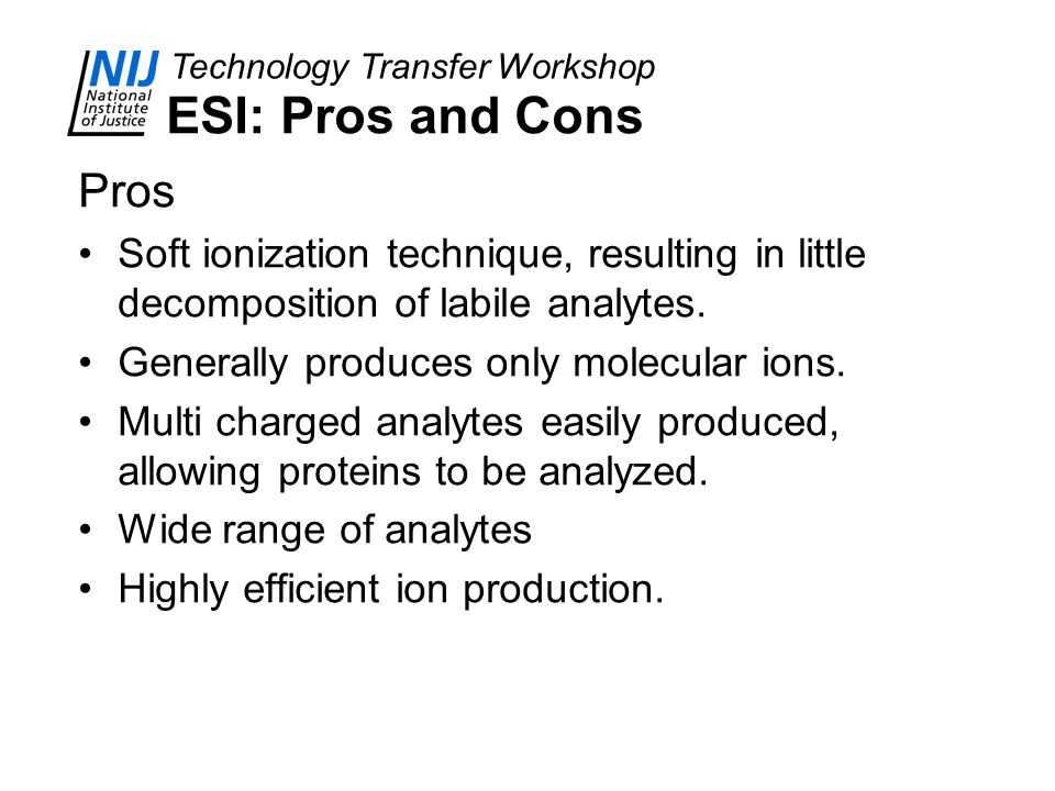 ESI: Pros and Cons Pros. Soft ionization technique, resulting in little decomposition of labile analytes.