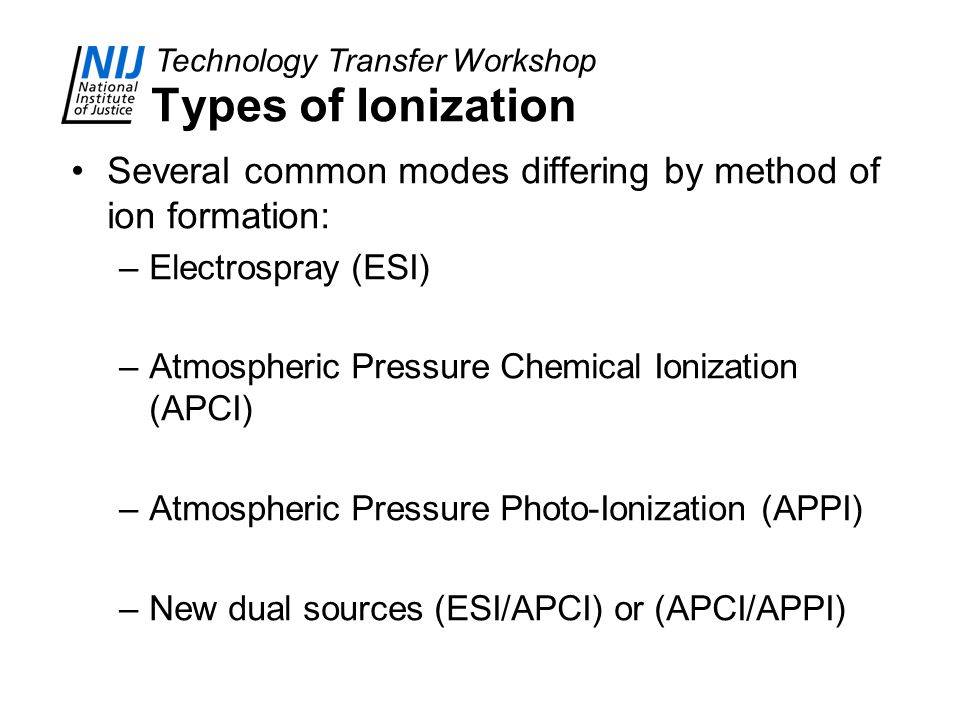 Types of Ionization Several common modes differing by method of ion formation: Electrospray (ESI) Atmospheric Pressure Chemical Ionization (APCI)