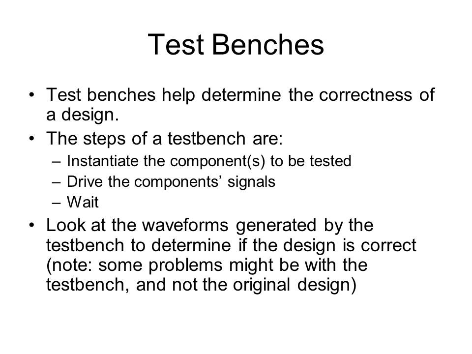 Test Benches Test benches help determine the correctness of a design.