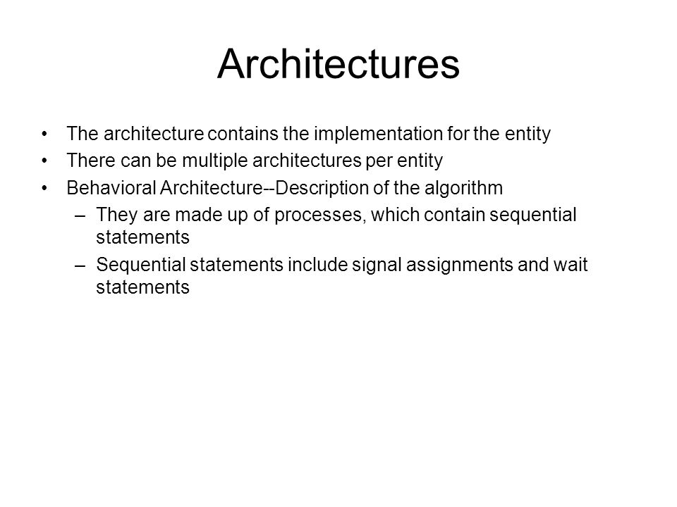 Architectures The architecture contains the implementation for the entity. There can be multiple architectures per entity.