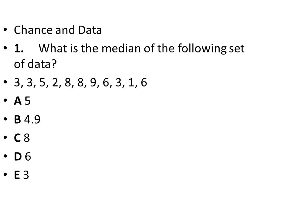 Chance and Data 1. What is the median of the following set of data 3, 3, 5, 2, 8, 8, 9, 6, 3, 1, 6.