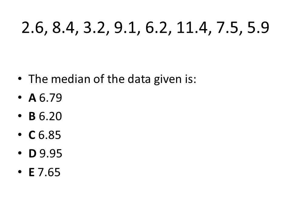 2.6, 8.4, 3.2, 9.1, 6.2, 11.4, 7.5, 5.9 The median of the data given is: A 6.79. B 6.20. C 6.85.
