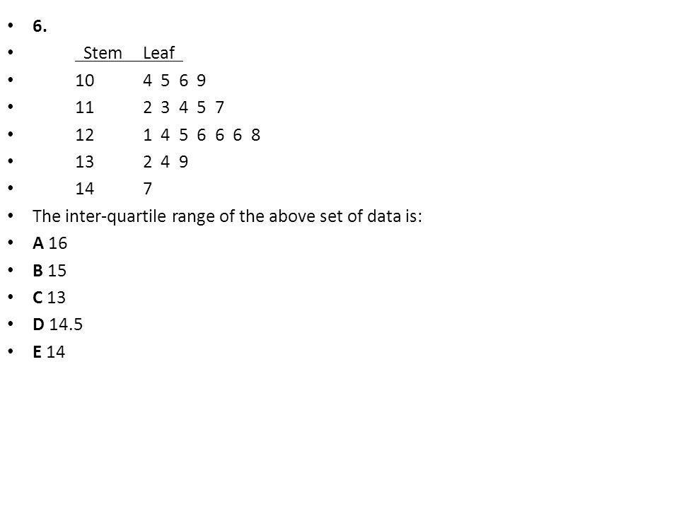 6. Stem Leaf 10 4 5 6 9. 11 2 3 4 5 7. 12 1 4 5 6 6 6 8. 13 2 4 9. 14 7.