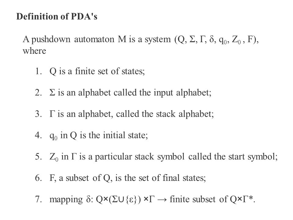 Definition of PDA s A pushdown automaton M is a system (Q, Σ, Γ, δ, q0, Z0 , F), where. Q is a finite set of states;