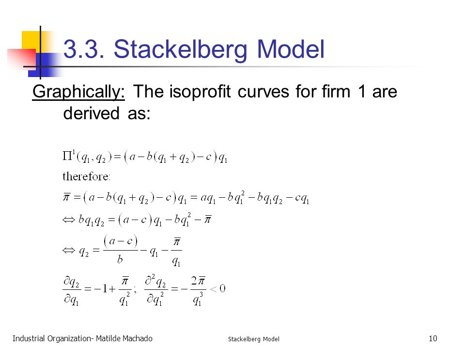 3.3. Stackelberg Model Graphically: The isoprofit curves for firm 1 are derived as: Industrial Organization- Matilde Machado.
