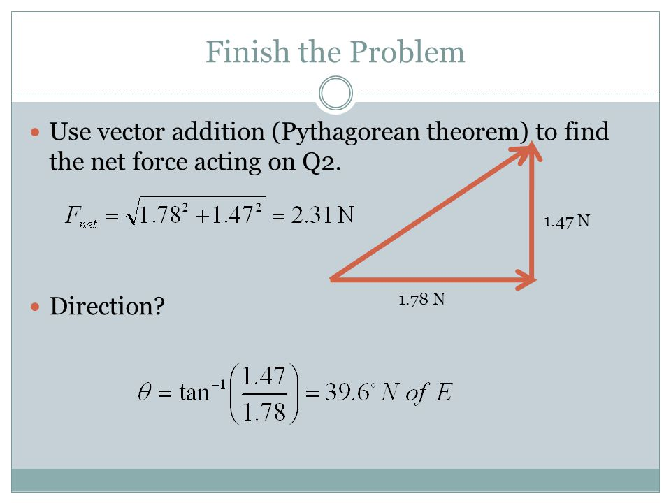 Finish the Problem Use vector addition (Pythagorean theorem) to find the net force acting on Q2. Direction