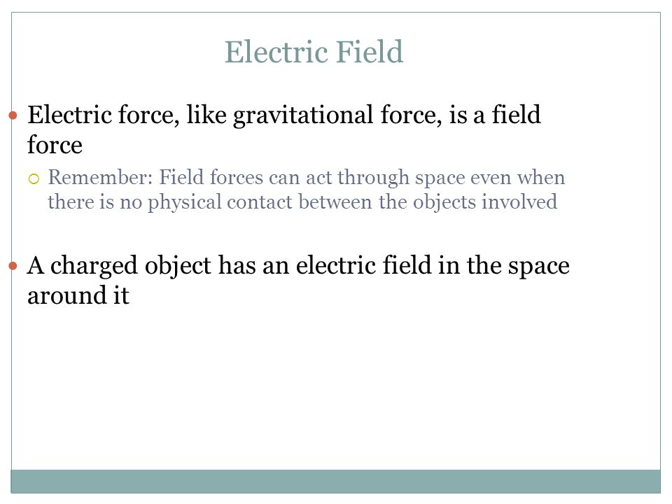 Electric Field Electric force, like gravitational force, is a field force.