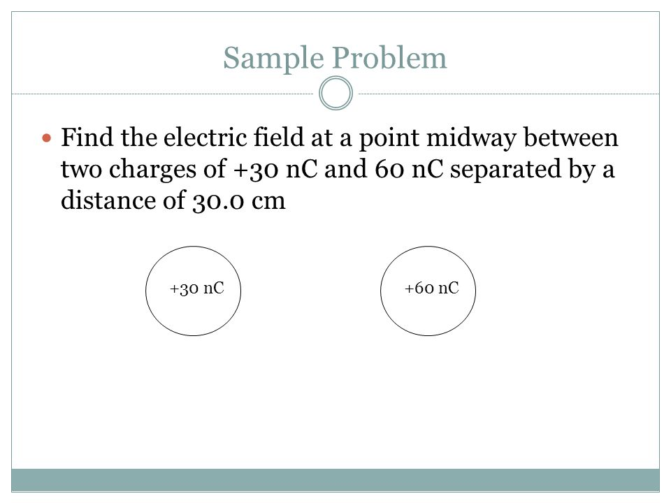 Sample Problem Find the electric field at a point midway between two charges of +30 nC and 60 nC separated by a distance of 30.0 cm.