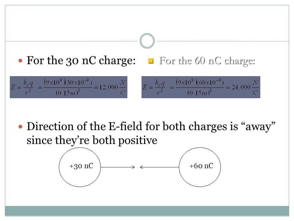 For the 30 nC charge: Direction of the E-field for both charges is away since they're both positive.