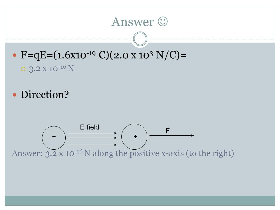 Answer  F=qE=(1.6x10-19 C)(2.0 x 103 N/C)= Direction 3.2 x 10-16 N