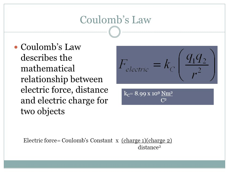 Coulomb's Law Coulomb's Law describes the mathematical relationship between electric force, distance and electric charge for two objects.