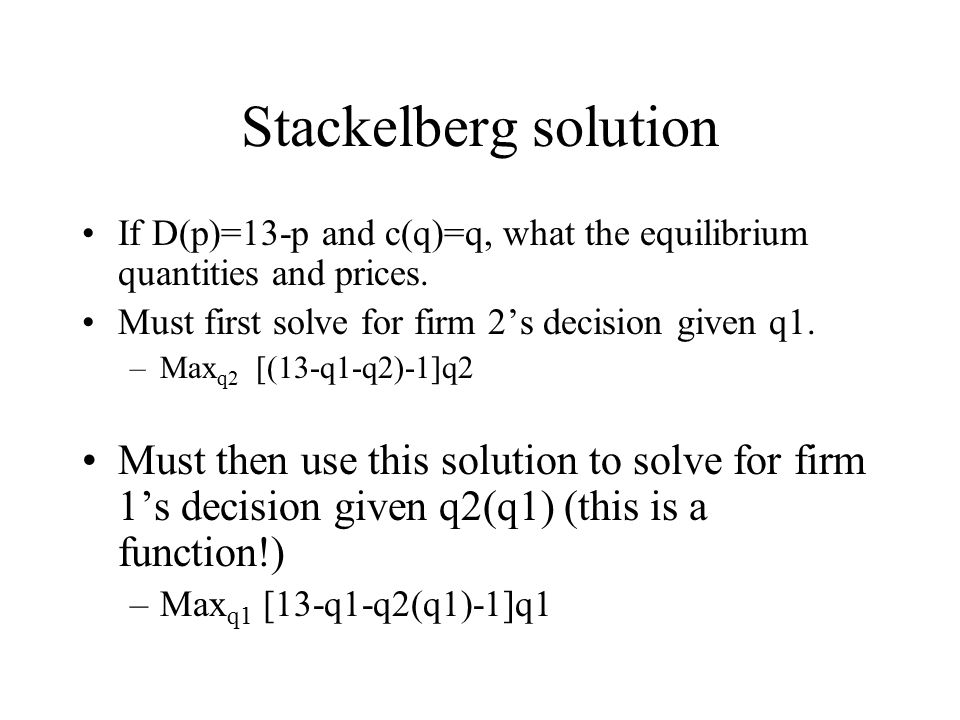 Stackelberg solution If D(p)=13-p and c(q)=q, what the equilibrium quantities and prices. Must first solve for firm 2's decision given q1.