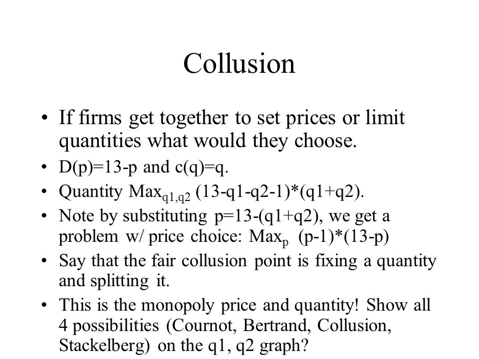 Collusion If firms get together to set prices or limit quantities what would they choose. D(p)=13-p and c(q)=q.