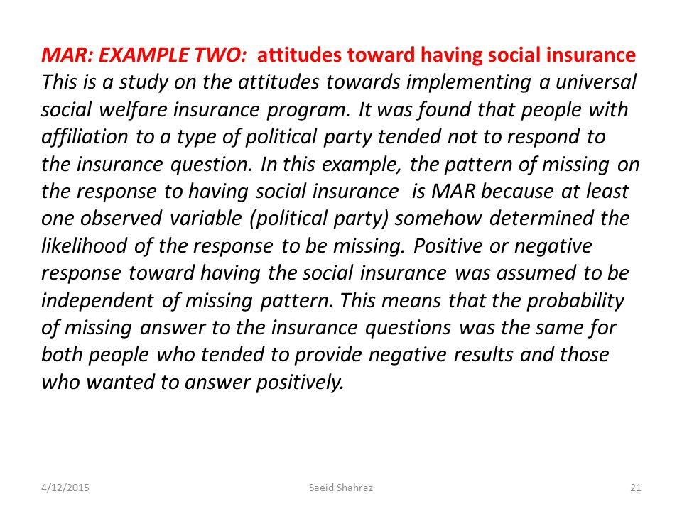 MAR: EXAMPLE TWO: attitudes toward having social insurance This is a study on the attitudes towards implementing a universal social welfare insurance program. It was found that people with affiliation to a type of political party tended not to respond to the insurance question. In this example, the pattern of missing on the response to having social insurance is MAR because at least one observed variable (political party) somehow determined the likelihood of the response to be missing. Positive or negative response toward having the social insurance was assumed to be independent of missing pattern. This means that the probability of missing answer to the insurance questions was the same for both people who tended to provide negative results and those who wanted to answer positively.