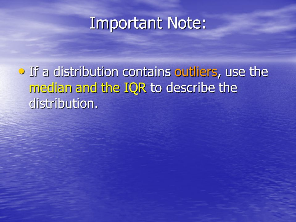 Important Note: If a distribution contains outliers, use the median and the IQR to describe the distribution.