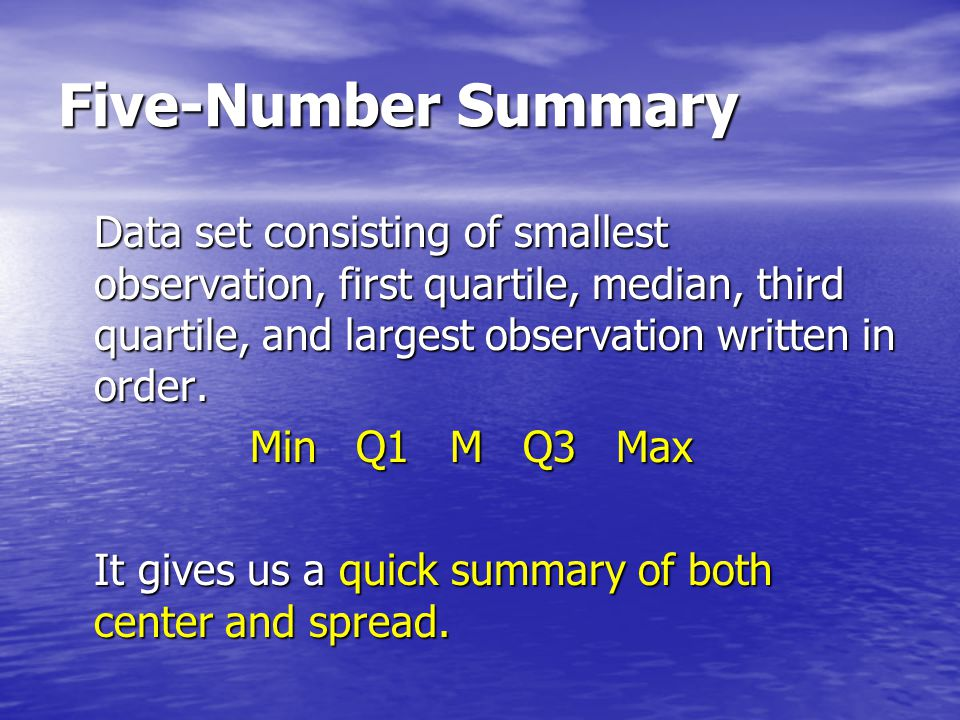 Five-Number Summary Data set consisting of smallest observation, first quartile, median, third quartile, and largest observation written in order.