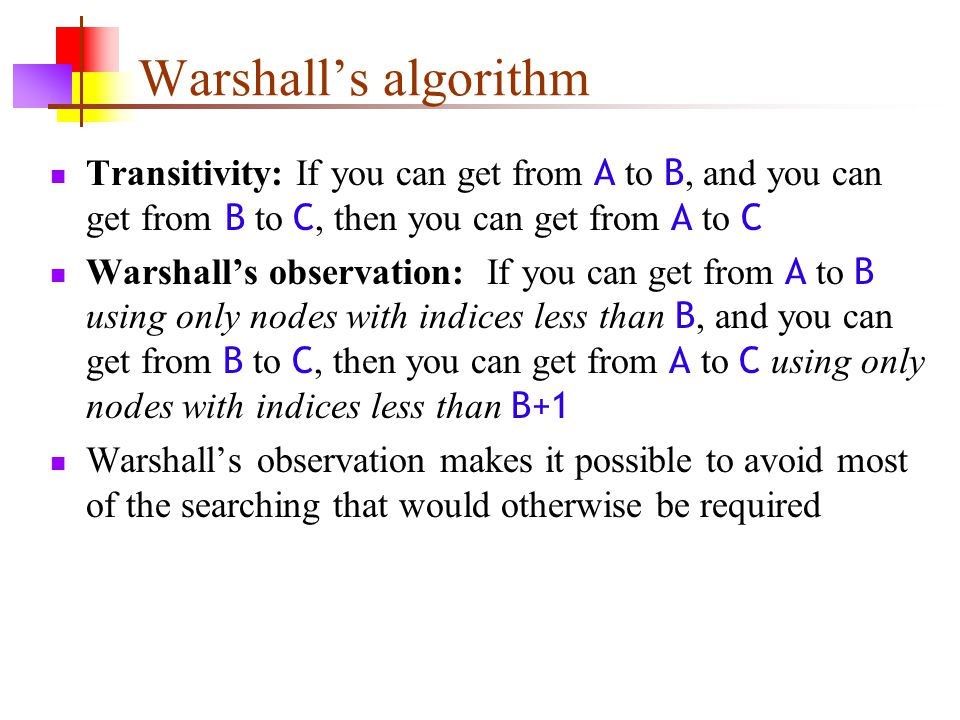 Warshall's algorithm Transitivity: If you can get from A to B, and you can get from B to C, then you can get from A to C.