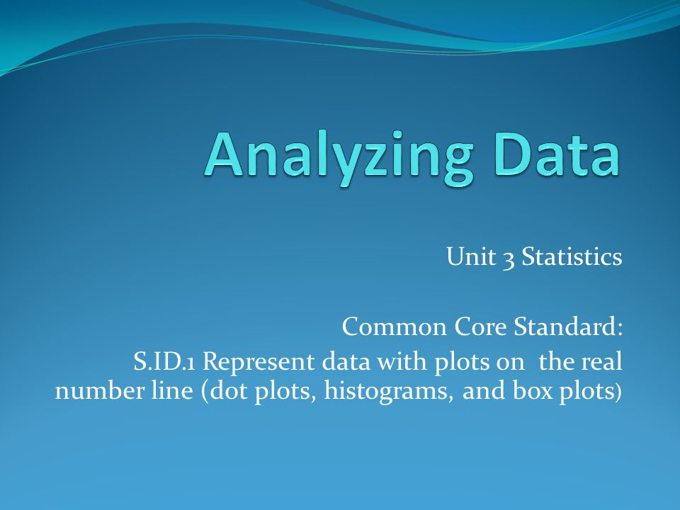 Analyzing Data Unit 3 Statistics Common Core Standard: