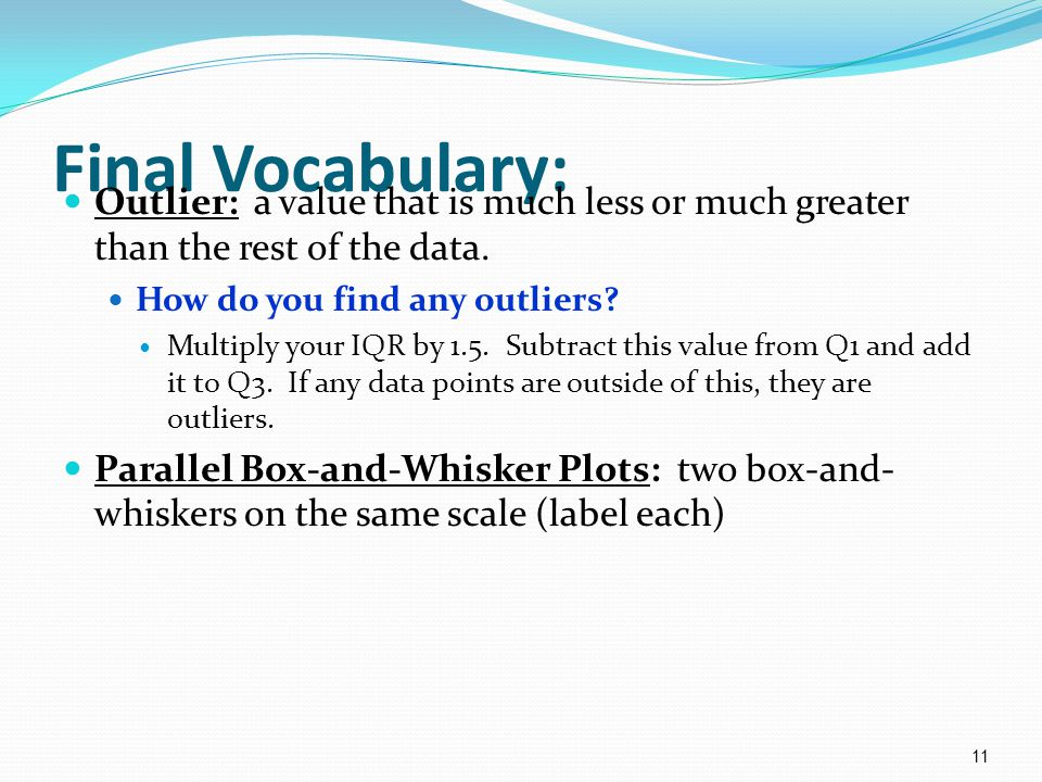 Final Vocabulary: Outlier: a value that is much less or much greater than the rest of the data. How do you find any outliers