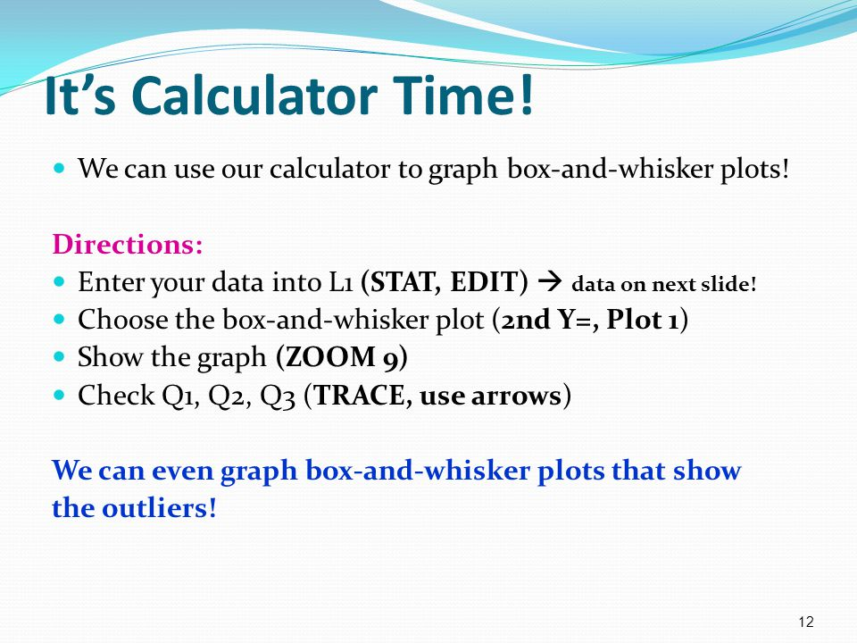 It's Calculator Time! We can use our calculator to graph box-and-whisker plots! Directions: