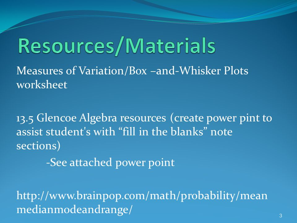 Resources/Materials Measures of Variation/Box –and-Whisker Plots worksheet.