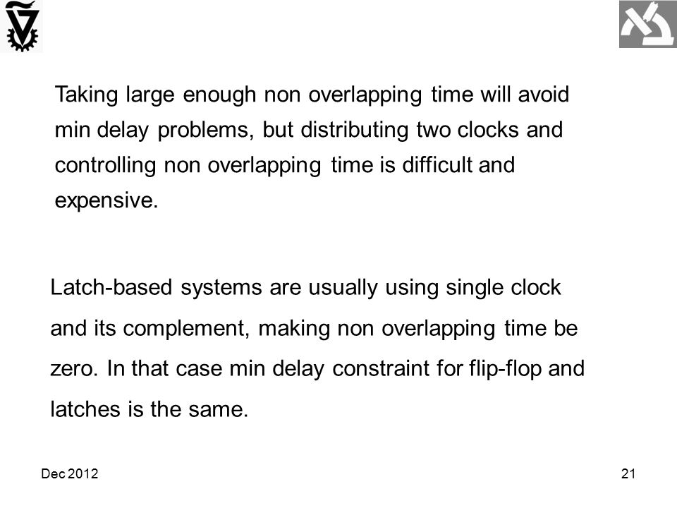 Taking large enough non overlapping time will avoid min delay problems, but distributing two clocks and controlling non overlapping time is difficult and expensive.