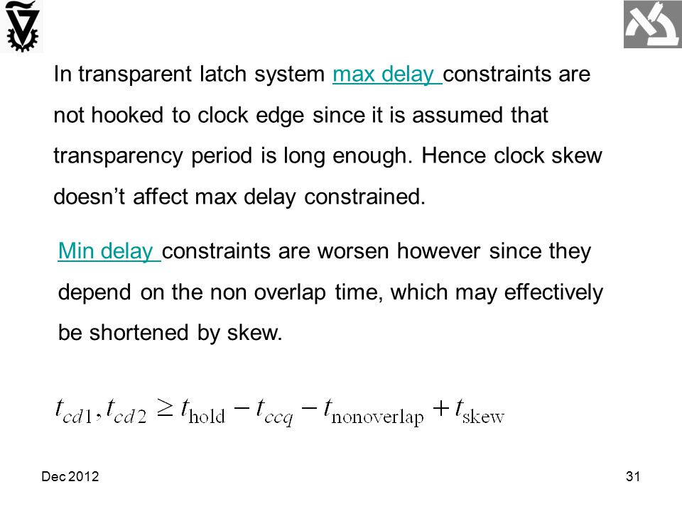 In transparent latch system max delay constraints are not hooked to clock edge since it is assumed that transparency period is long enough. Hence clock skew doesn't affect max delay constrained.