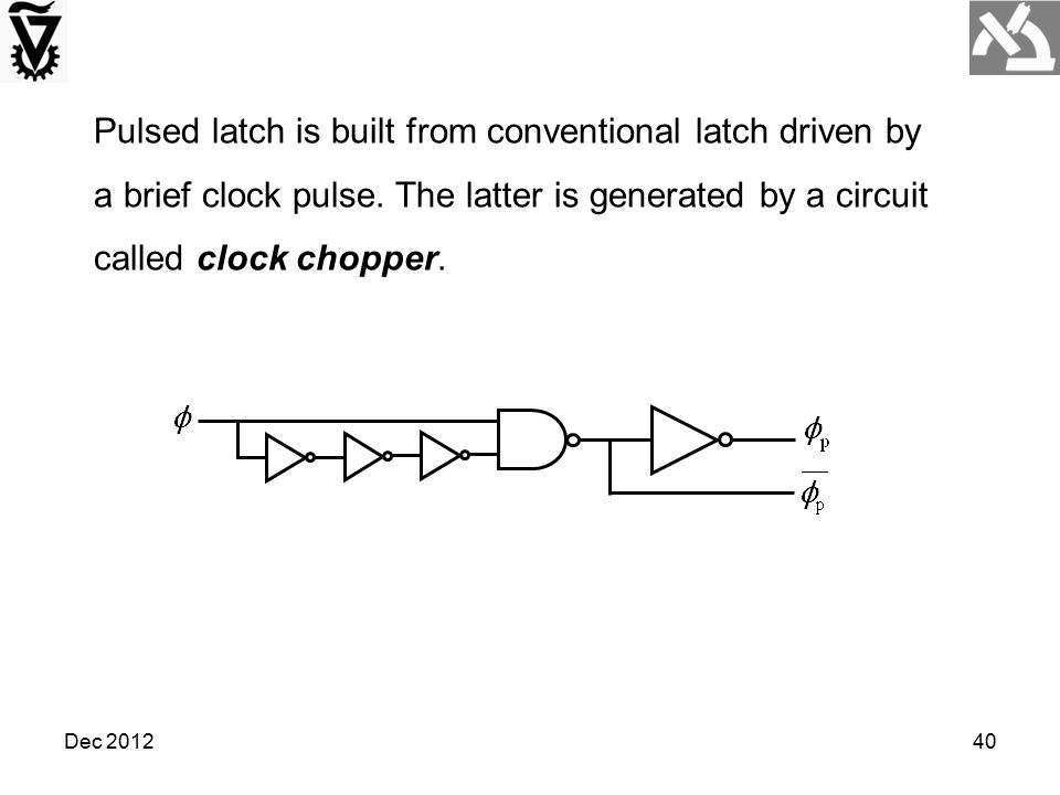 Pulsed latch is built from conventional latch driven by a brief clock pulse. The latter is generated by a circuit called clock chopper.