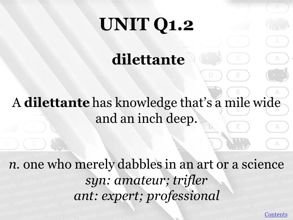UNIT Q1.2 dilettante. A dilettante has knowledge that's a mile wide and an inch deep. n. one who merely dabbles in an art or a science.