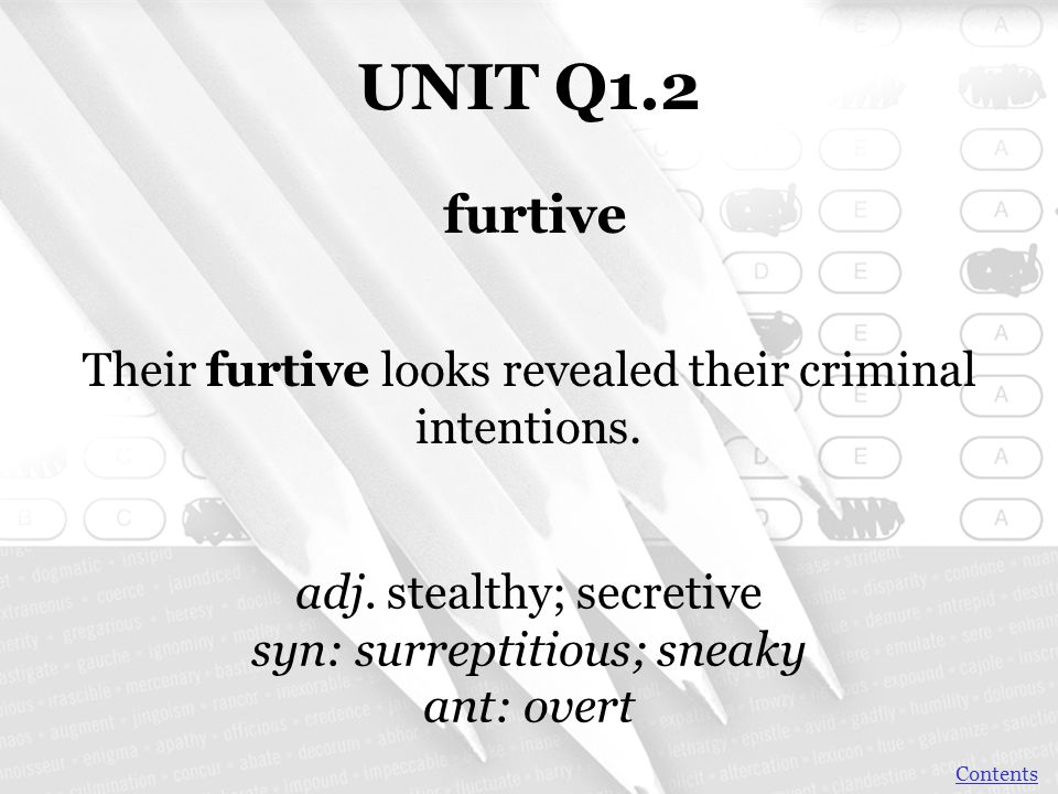 UNIT Q1.2 furtive. Their furtive looks revealed their criminal intentions. adj. stealthy; secretive.