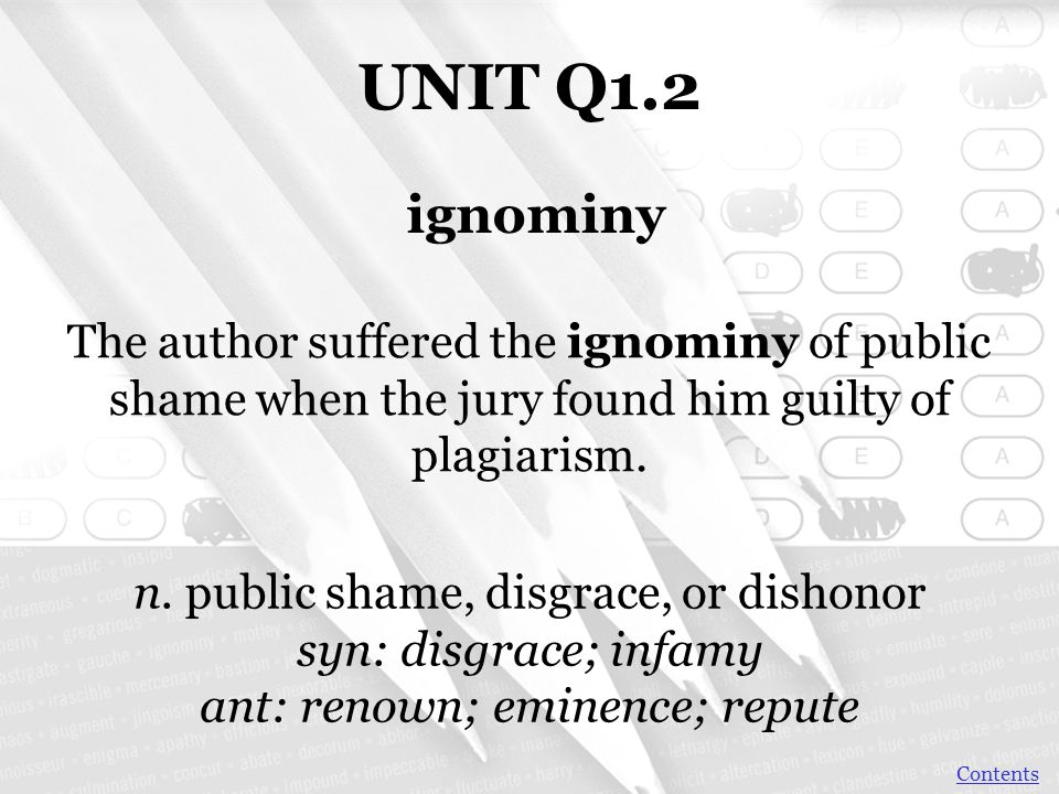UNIT Q1.2 ignominy. The author suffered the ignominy of public shame when the jury found him guilty of plagiarism.