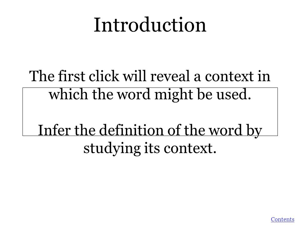 Introduction The first click will reveal a context in which the word might be used. Infer the definition of the word by studying its context.