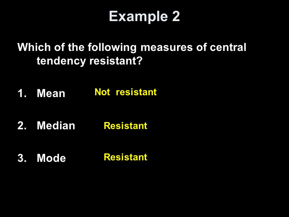 Example 2 Which of the following measures of central tendency resistant Mean. Median. Mode. Not resistant.