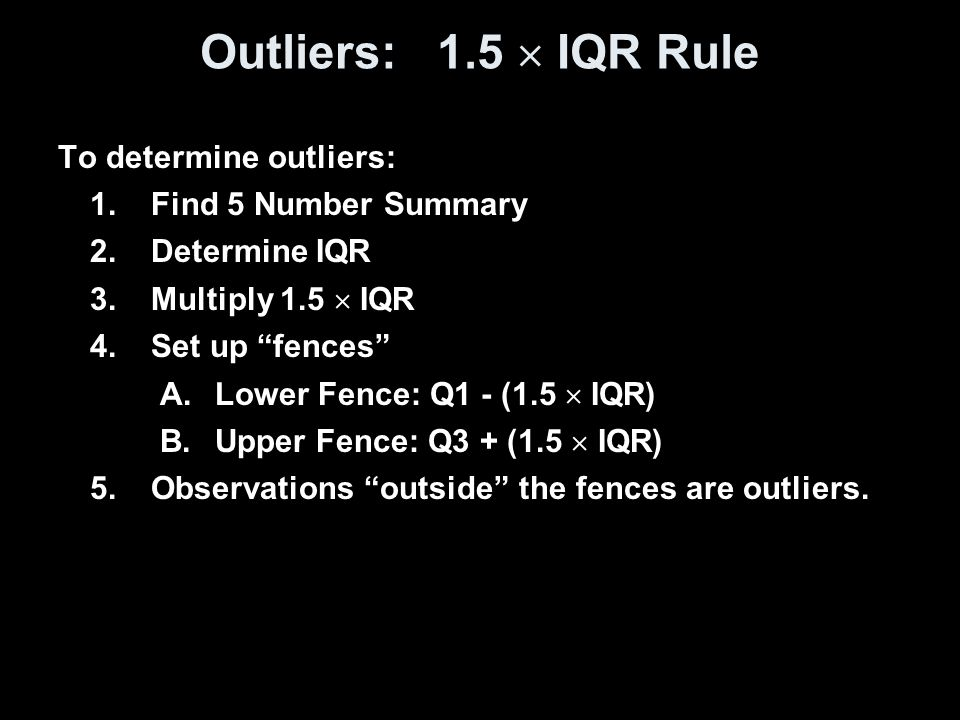 Outliers: 1.5  IQR Rule To determine outliers: Find 5 Number Summary