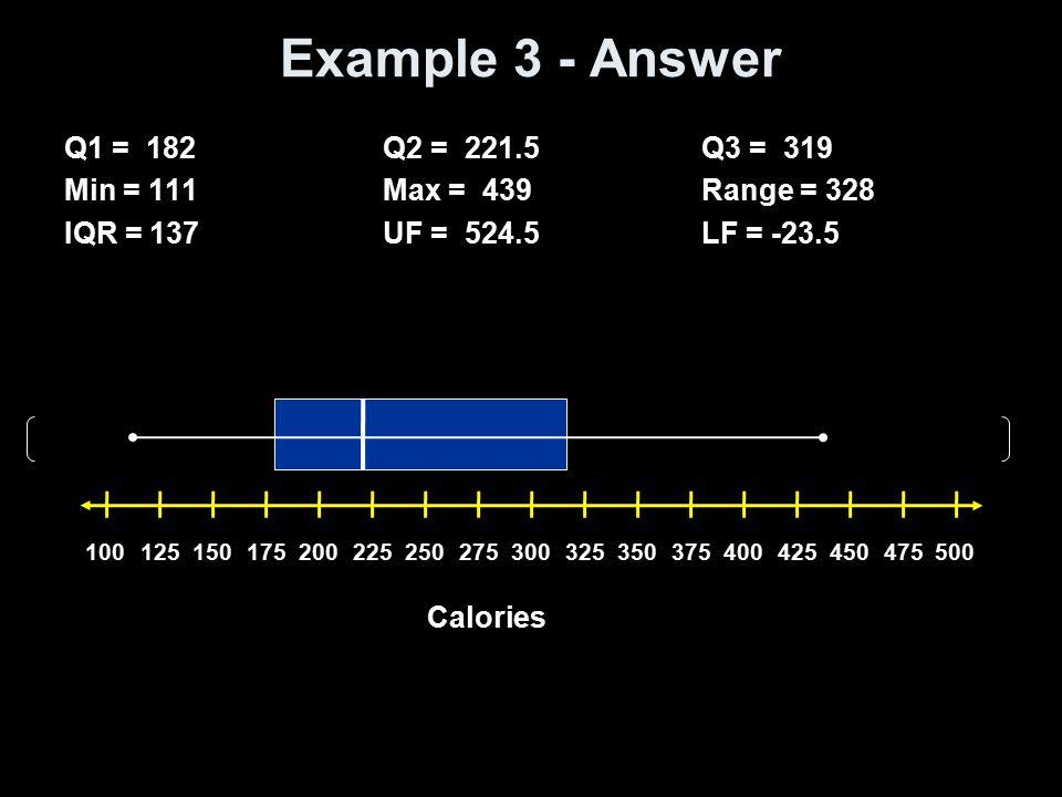Example 3 - Answer Q1 = 182 Q2 = 221.5 Q3 = 319 Min = 111 Max = 439 Range = 328 IQR = 137 UF = 524.5 LF = -23.5