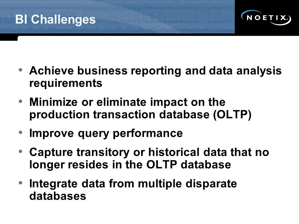 BI Challenges Achieve business reporting and data analysis requirements. Minimize or eliminate impact on the production transaction database (OLTP)