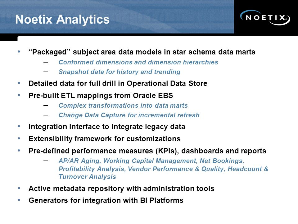 Noetix Analytics Packaged subject area data models in star schema data marts. Conformed dimensions and dimension hierarchies.