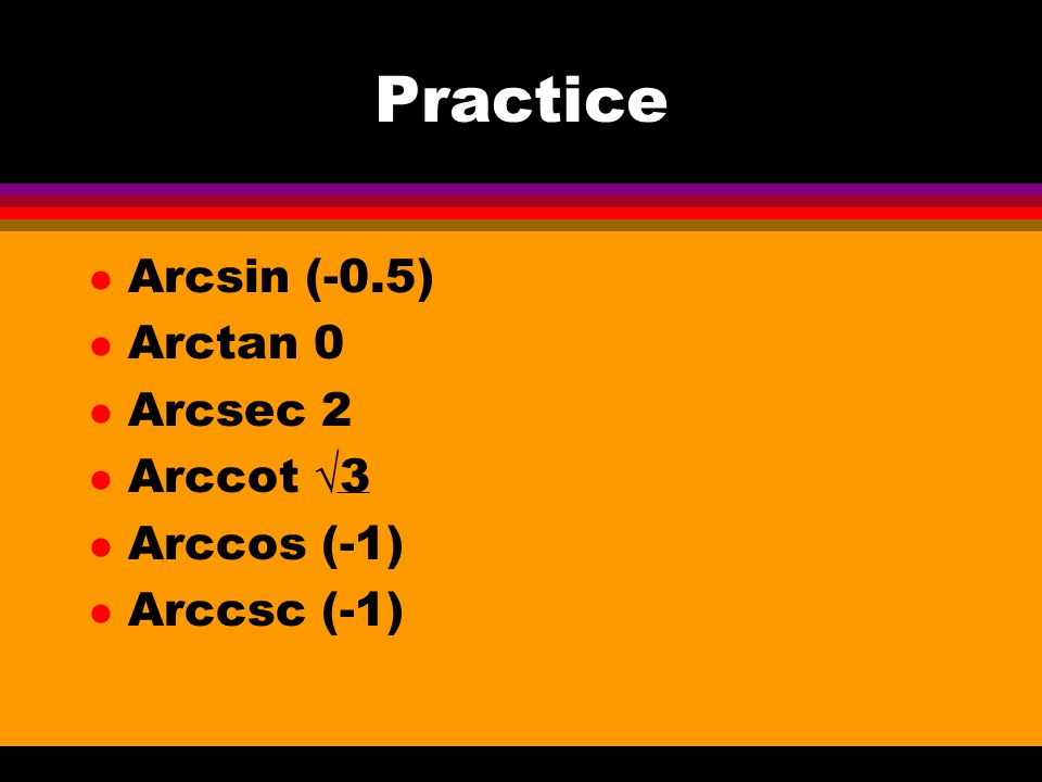 Practice Arcsin (-0.5) Arctan 0 Arcsec 2 Arccot √3 Arccos (-1)