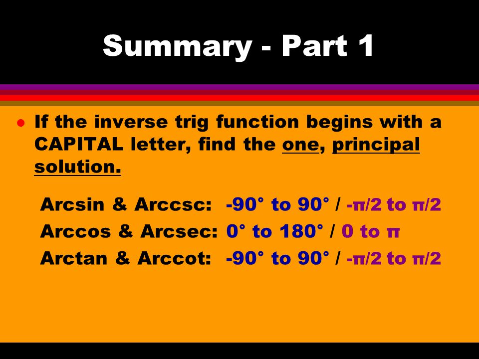 Summary - Part 1 If the inverse trig function begins with a CAPITAL letter, find the one, principal solution.