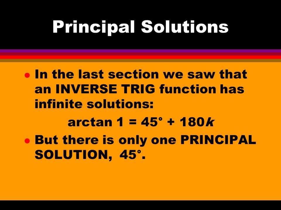 Principal Solutions In the last section we saw that an INVERSE TRIG function has infinite solutions: