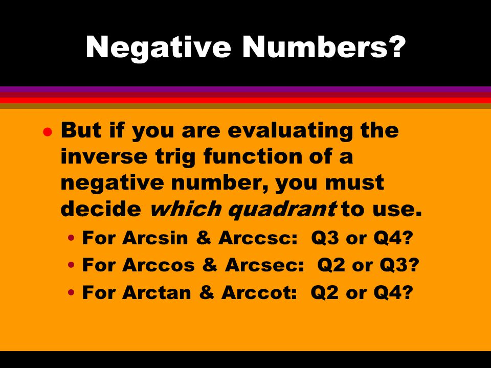Negative Numbers But if you are evaluating the inverse trig function of a negative number, you must decide which quadrant to use.