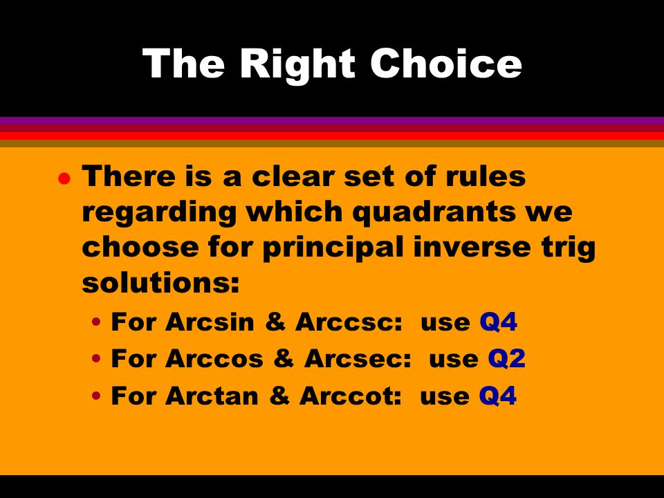 The Right Choice There is a clear set of rules regarding which quadrants we choose for principal inverse trig solutions: