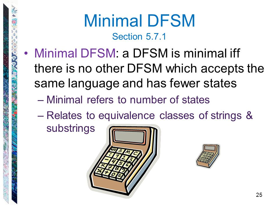 Minimal DFSM Section 5.7.1 Minimal DFSM: a DFSM is minimal iff there is no other DFSM which accepts the same language and has fewer states.